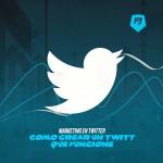 Marketing en Twitter: Cómo crear un twitt que funcione